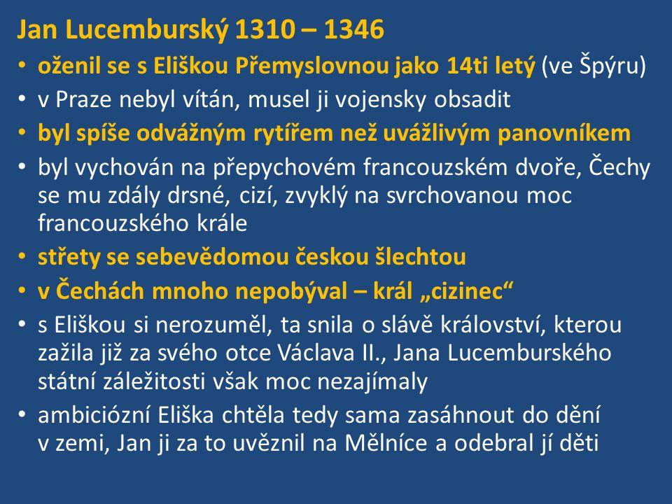 Jan Lucemburský 1310 – 1346 oženil se s Eliškou Přemyslovnou jako 14ti letý (ve Špýru) v Praze nebyl vítán, musel ji vojensky obsadit.