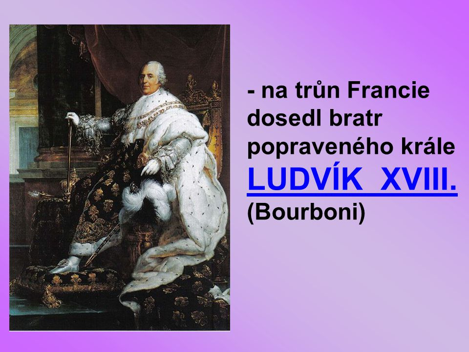 - na trůn Francie dosedl bratr popraveného krále LUDVÍK XVIII
