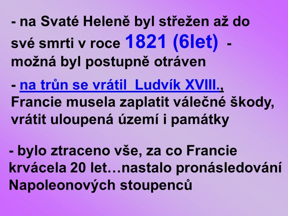 - na Svaté Heleně byl střežen až do své smrti v roce 1821 (6let) - možná byl postupně otráven