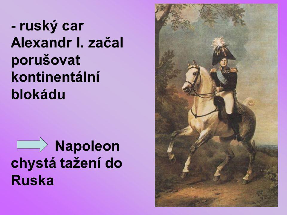 - ruský car Alexandr I. začal porušovat kontinentální blokádu