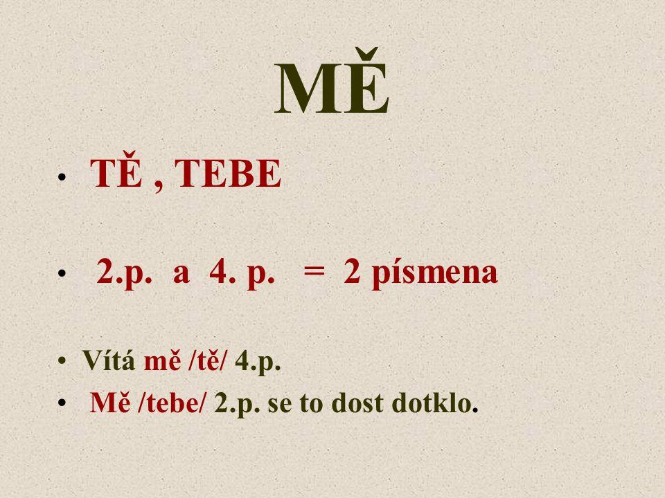 MĚ TĚ , TEBE 2.p. a 4. p. = 2 písmena Vítá mě /tě/ 4.p.
