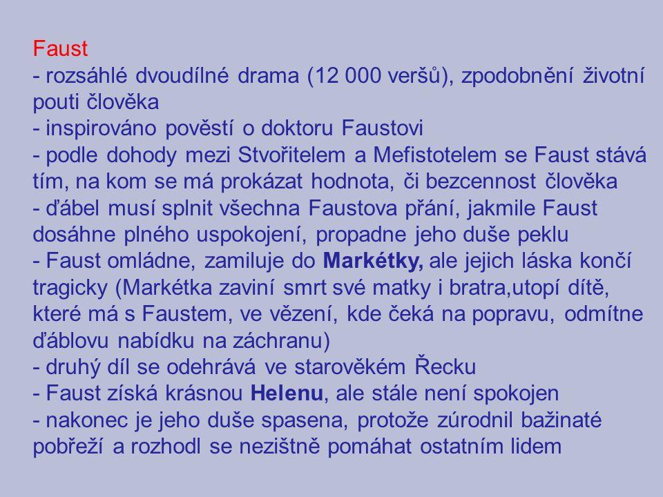 Faust - rozsáhlé dvoudílné drama (12 000 veršů), zpodobnění životní pouti člověka. - inspirováno pověstí o doktoru Faustovi.