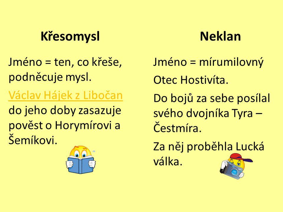Křesomysl Neklan. Jméno = ten, co křeše, podněcuje mysl. Václav Hájek z Libočan do jeho doby zasazuje pověst o Horymírovi a Šemíkovi.