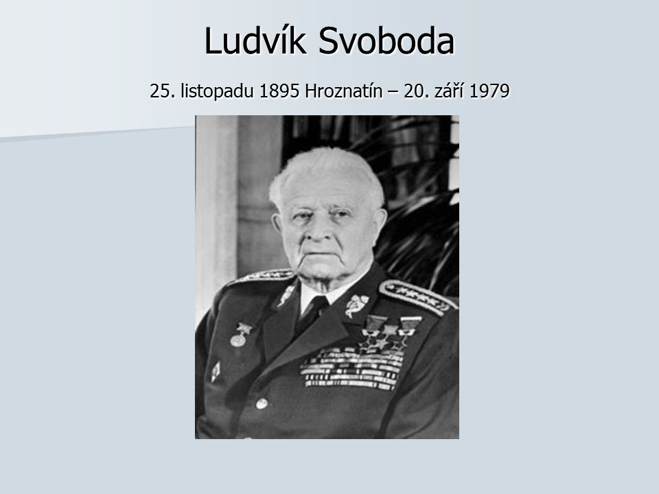 Ludvík Svoboda 25. listopadu 1895 Hroznatín – 20. září 1979