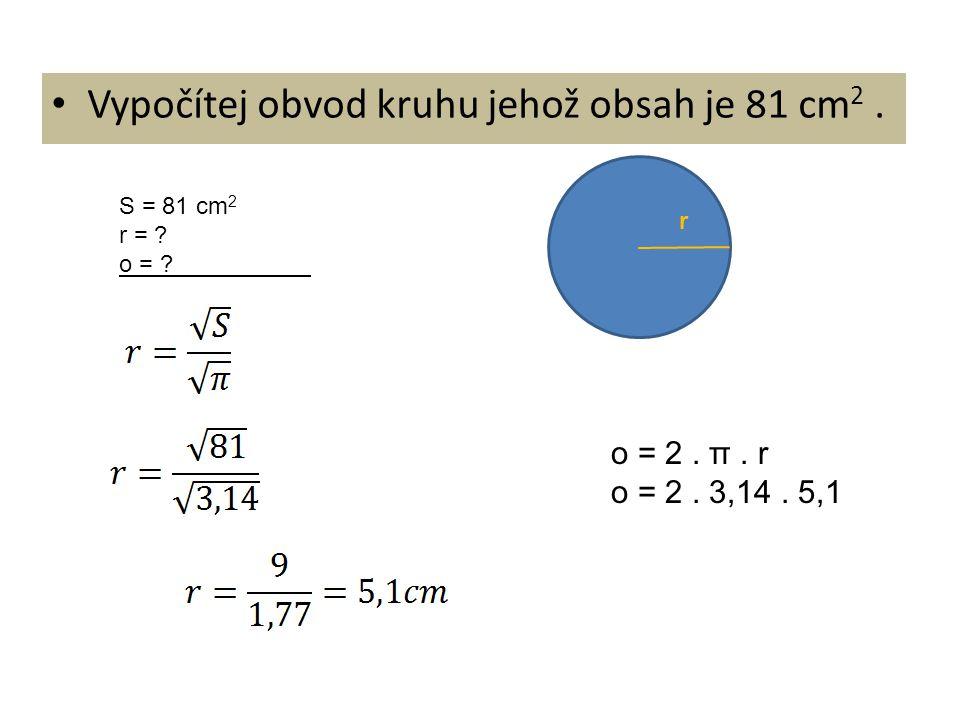 Vypočítej obvod kruhu jehož obsah je 81 cm2 .