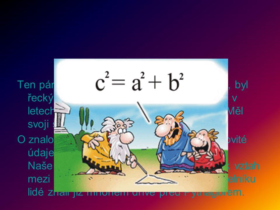 Ten pán, který tu před chvilkou tak hudroval, byl řecký matematik Pythagoras ze Samu. Žil v letech 580 - 500 před naším letopočtem. Měl svoji školu, v níž bádal a vyučoval.