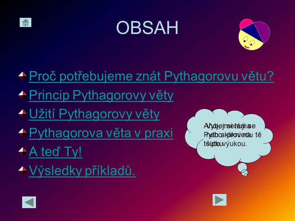 OBSAH Proč potřebujeme znát Pythagorovu větu Princip Pythagorovy věty