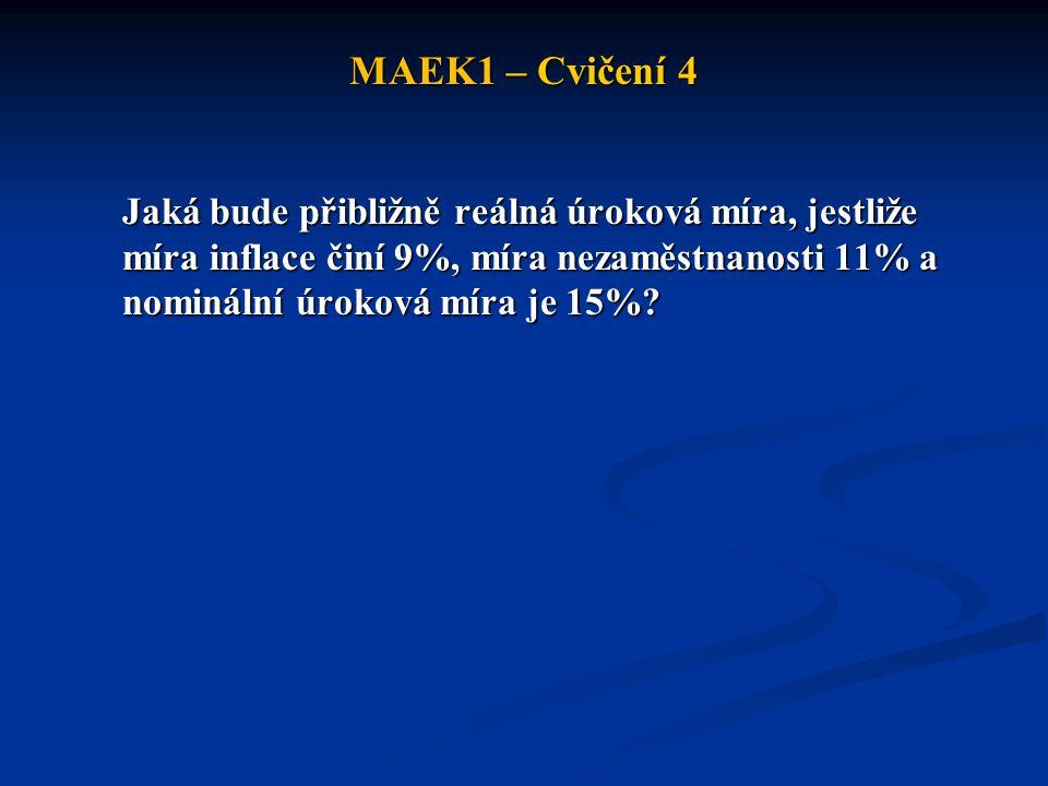 MAEK1 – Cvičení 4 Jaká bude přibližně reálná úroková míra, jestliže míra inflace činí 9%, míra nezaměstnanosti 11% a nominální úroková míra je 15%