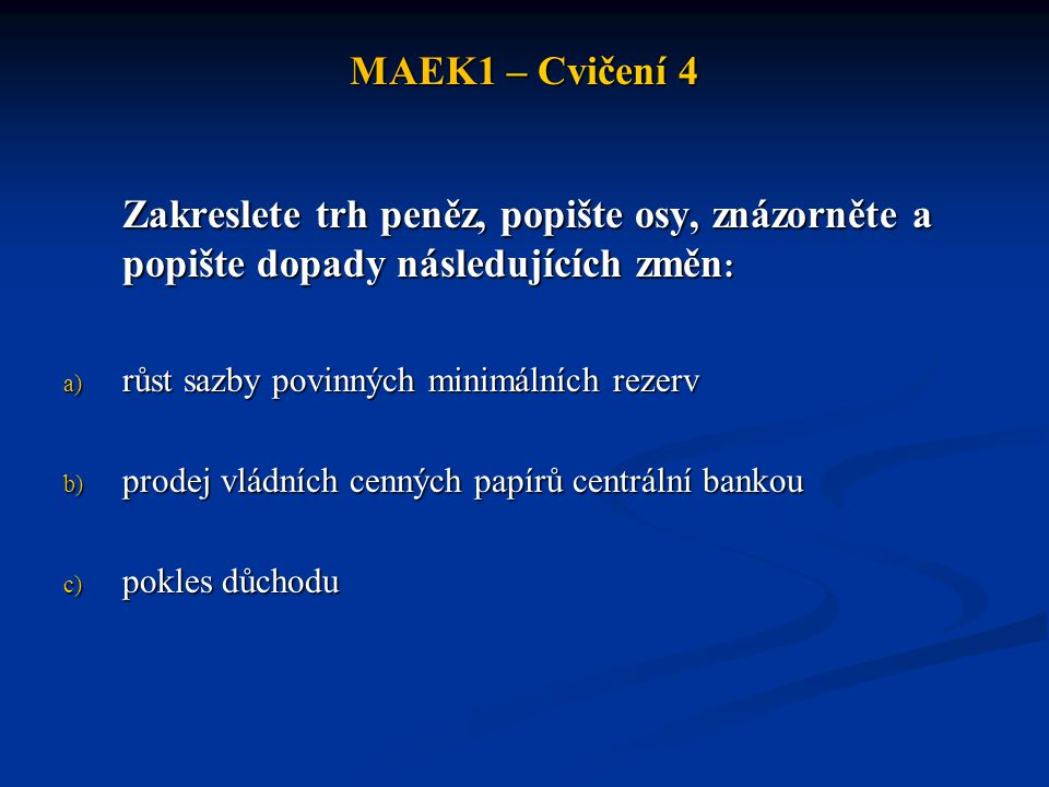MAEK1 – Cvičení 4 Zakreslete trh peněz, popište osy, znázorněte a popište dopady následujících změn: