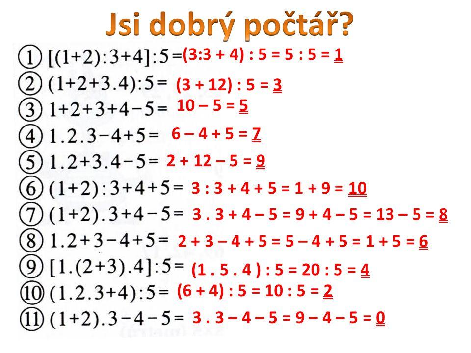 Jsi dobrý počtář (3:3 + 4) : 5 = 5 : 5 = 1 (3 + 12) : 5 = 3