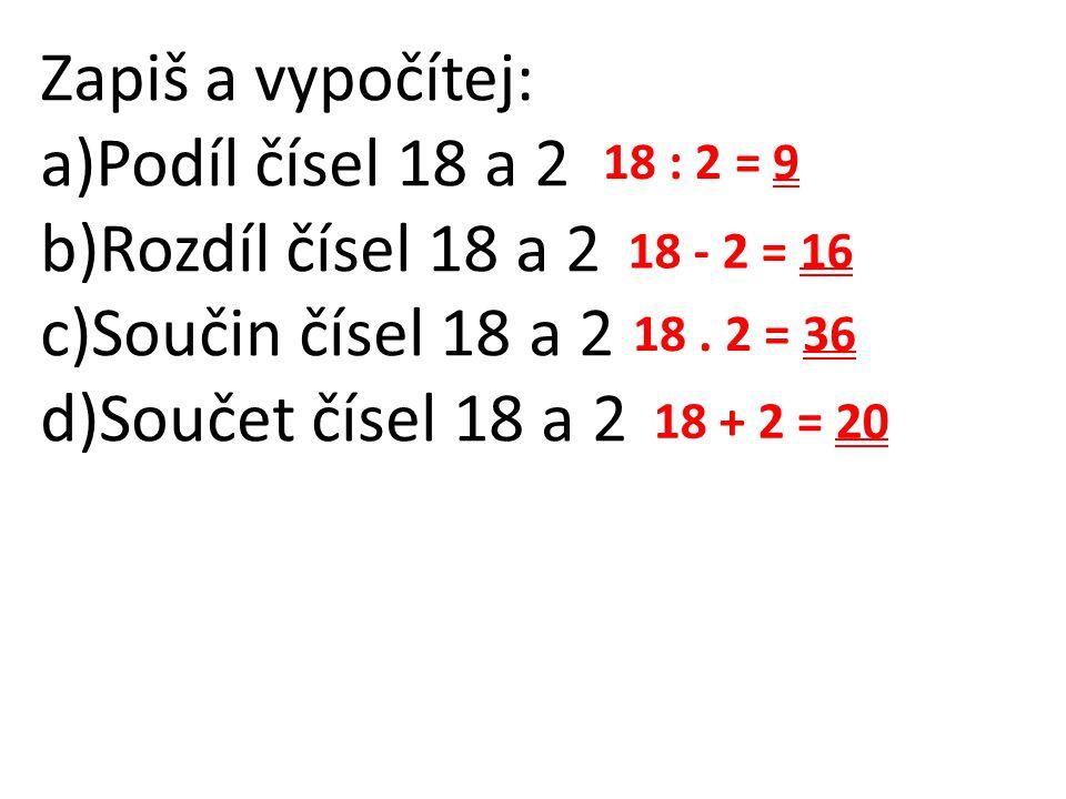 Zapiš a vypočítej: Podíl čísel 18 a 2 Rozdíl čísel 18 a 2