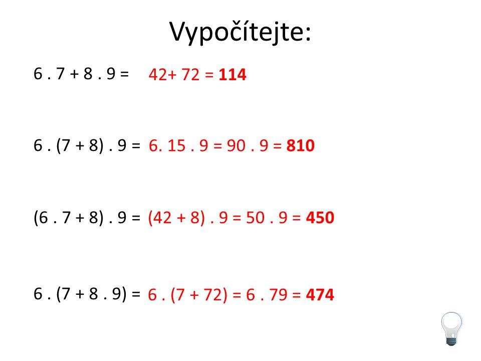 Vypočítejte: 6 . 7 + 8 . 9 = 6 . (7 + 8) . 9 = (6 . 7 + 8) . 9 = 6 . (7 + 8 . 9) = 42+ 72 = 114. 6. 15 . 9 = 90 . 9 = 810.