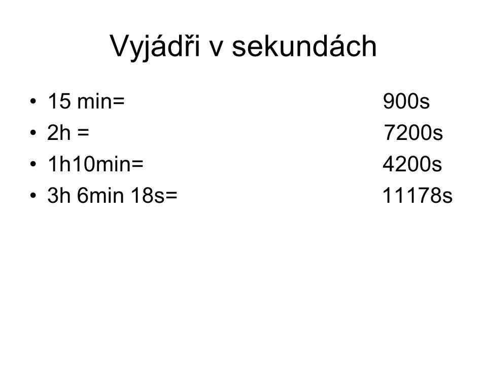 Vyjádři v sekundách 15 min= 900s 2h = 7200s 1h10min= 4200s