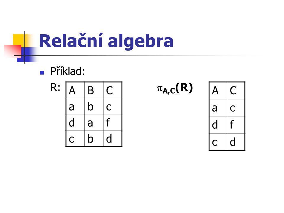 Relační algebra Příklad: R: A,C(R) A B C a b c d f A C a c d f