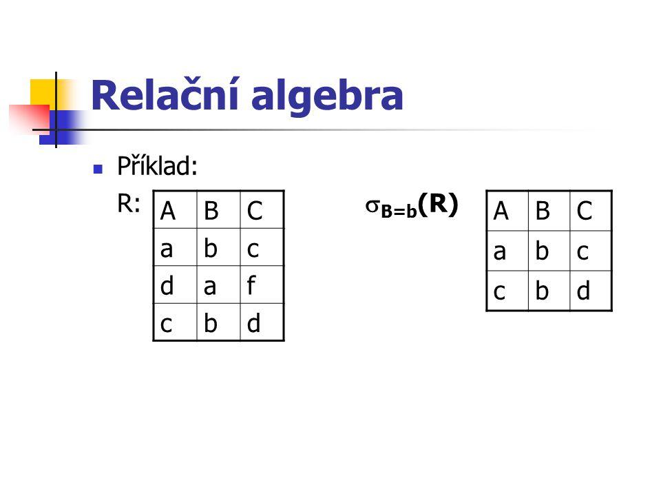 Relační algebra Příklad: R: B=b(R) A B C a b c d f A B C a b c d