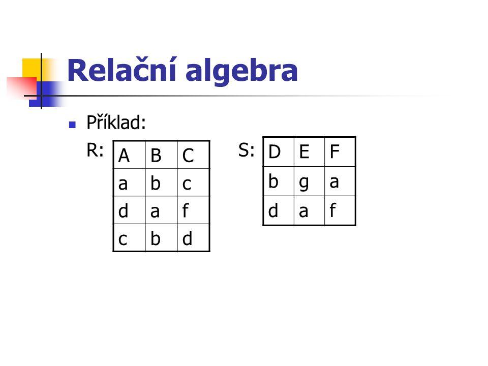Relační algebra Příklad: R: S: D E F b g a d f A B C a b c d f