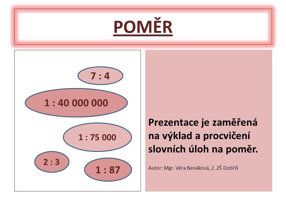 POMĚR Prezentace je zaměřená na výklad a procvičení slovních úloh na poměr. Autor: Mgr. Věra Benáková, 2. ZŠ Dobříš.