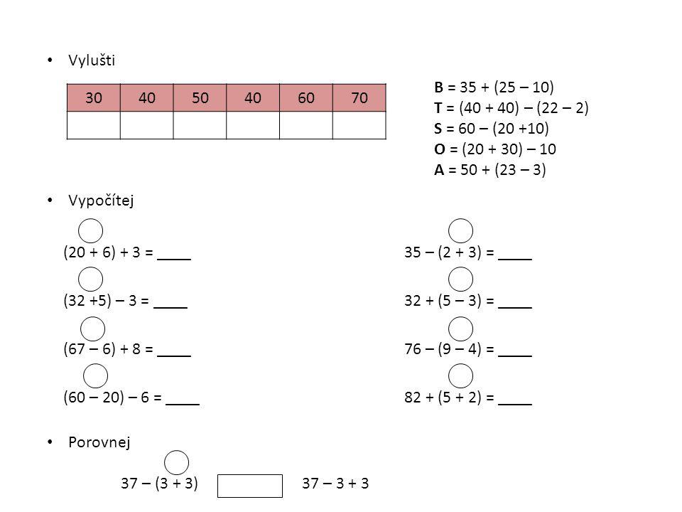 Vylušti B = 35 + (25 – 10) T = (40 + 40) – (22 – 2) S = 60 – (20 +10) O = (20 + 30) – 10. A = 50 + (23 – 3)