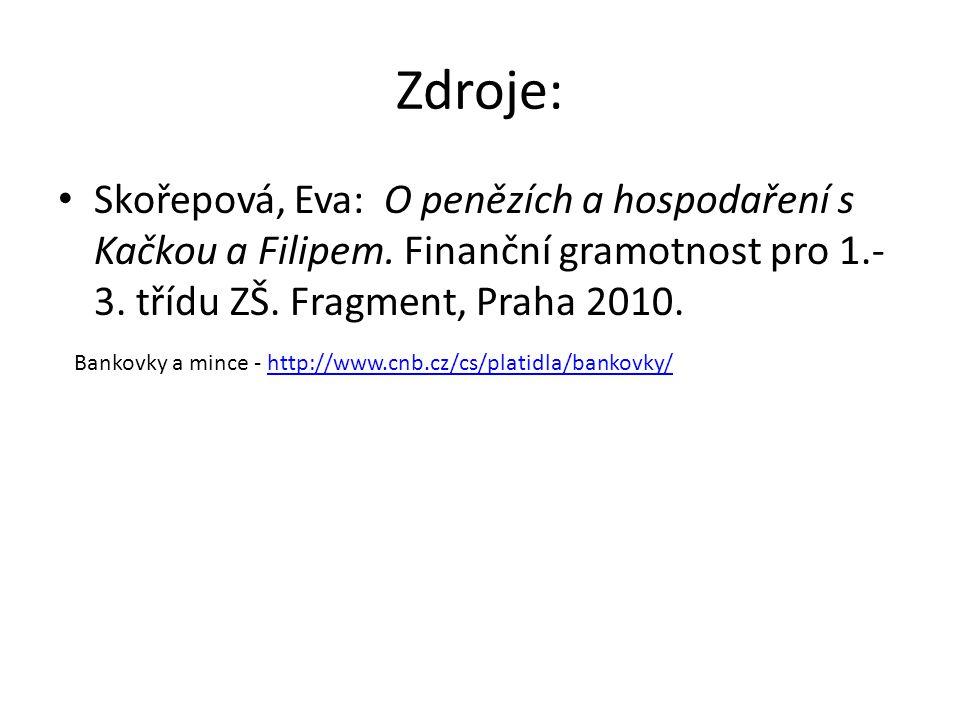 Zdroje: Skořepová, Eva: O penězích a hospodaření s Kačkou a Filipem. Finanční gramotnost pro 1.-3. třídu ZŠ. Fragment, Praha 2010.