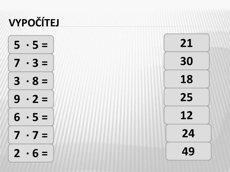 vypočítej 21 5 · 5 = 30 7 · 3 = 18 3 · 8 = 25 9 · 2 = 12 6 · 5 = 24 7 · 7 = 49 2 · 6 =