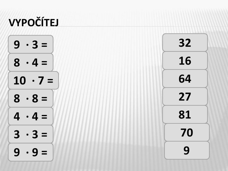 vypočítej 32 9 · 3 = 16 8 · 4 = 64 10 · 7 = 27 8 · 8 = 81 4 · 4 = 70 3 · 3 = 9 9 · 9 =