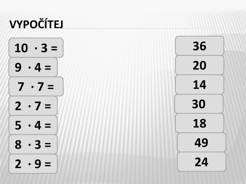 vypočítej 36 10 · 3 = 20 9 · 4 = 14 7 · 7 = 30 2 · 7 = 18 5 · 4 = 49 8 · 3 = 24 2 · 9 =