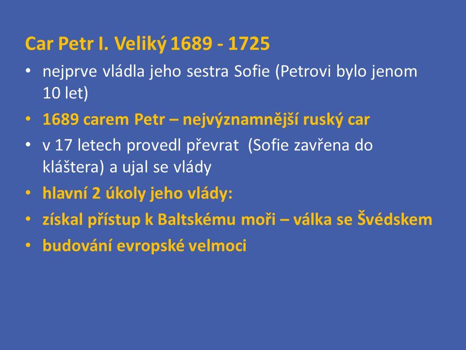 Car Petr I. Veliký 1689 - 1725 nejprve vládla jeho sestra Sofie (Petrovi bylo jenom 10 let) 1689 carem Petr – nejvýznamnější ruský car.