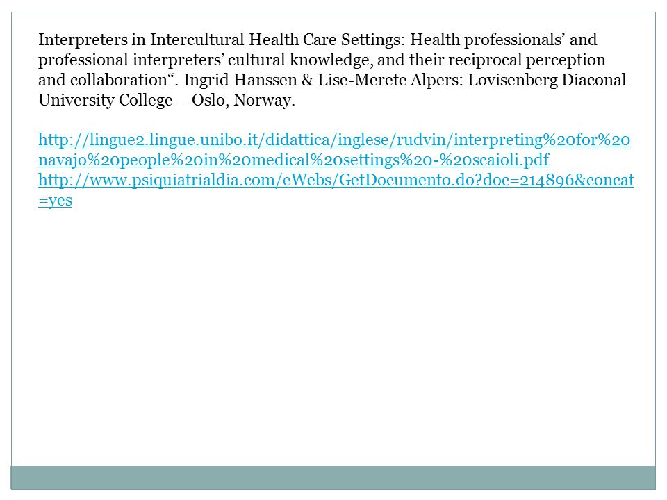 Interpreters in Intercultural Health Care Settings: Health professionals' and professional interpreters' cultural knowledge, and their reciprocal perception and collaboration . Ingrid Hanssen & Lise-Merete Alpers: Lovisenberg Diaconal University College – Oslo, Norway.