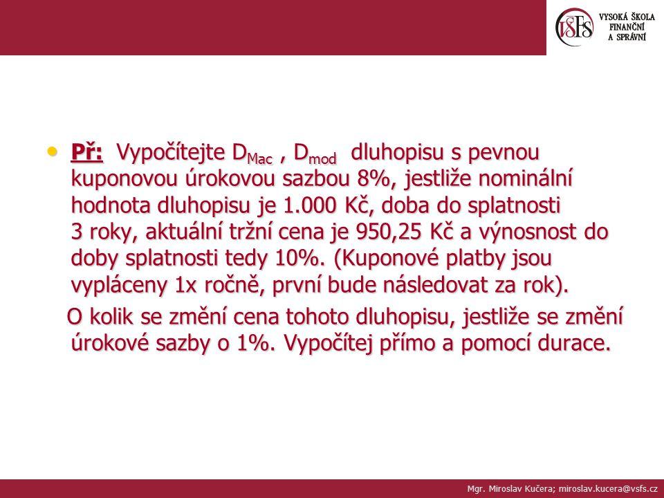 Př: Vypočítejte DMac , Dmod dluhopisu s pevnou kuponovou úrokovou sazbou 8%, jestliže nominální hodnota dluhopisu je 1.000 Kč, doba do splatnosti 3 roky, aktuální tržní cena je 950,25 Kč a výnosnost do doby splatnosti tedy 10%. (Kuponové platby jsou vypláceny 1x ročně, první bude následovat za rok).