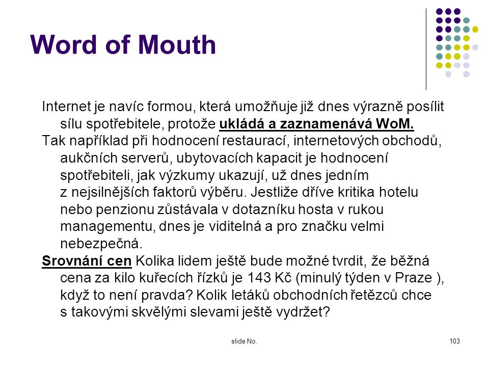 Word of Mouth Internet je navíc formou, která umožňuje již dnes výrazně posílit sílu spotřebitele, protože ukládá a zaznamenává WoM.