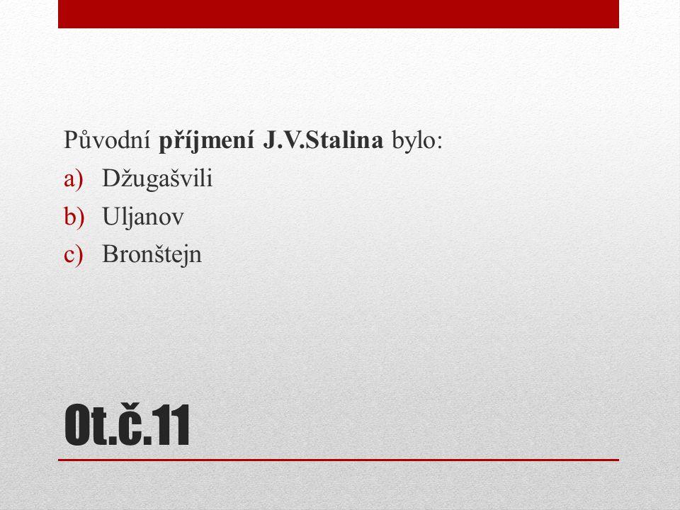 Ot.č.11 Původní příjmení J.V.Stalina bylo: Džugašvili Uljanov