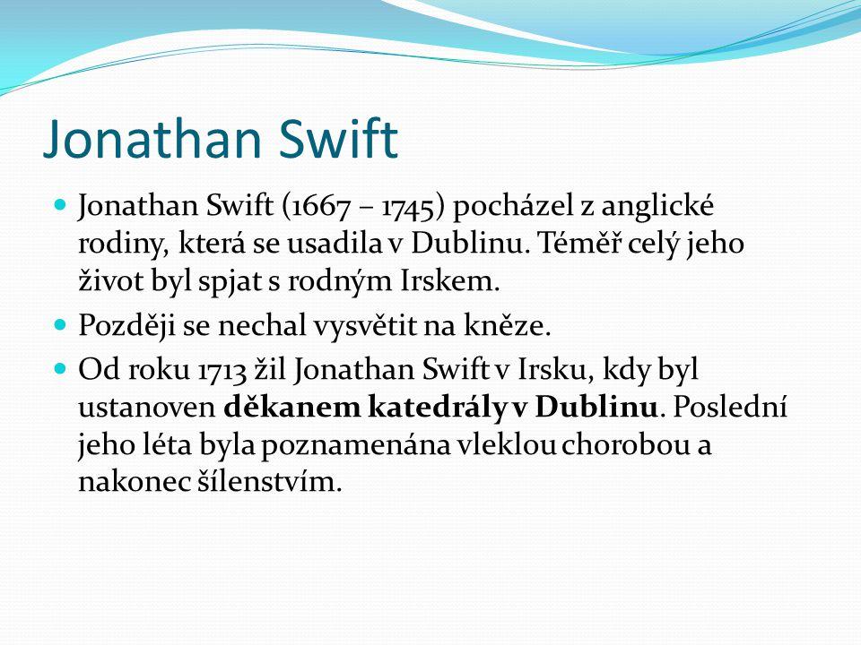 Jonathan Swift Jonathan Swift (1667 – 1745) pocházel z anglické rodiny, která se usadila v Dublinu. Téměř celý jeho život byl spjat s rodným Irskem.