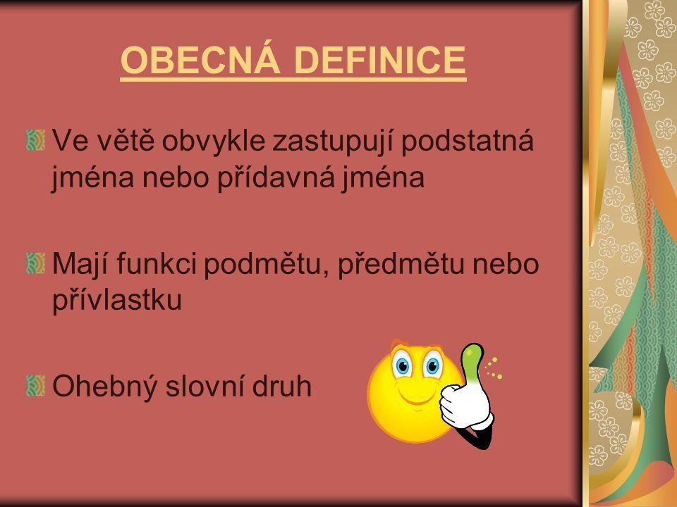 OBECNÁ DEFINICE Ve větě obvykle zastupují podstatná jména nebo přídavná jména. Mají funkci podmětu, předmětu nebo přívlastku.