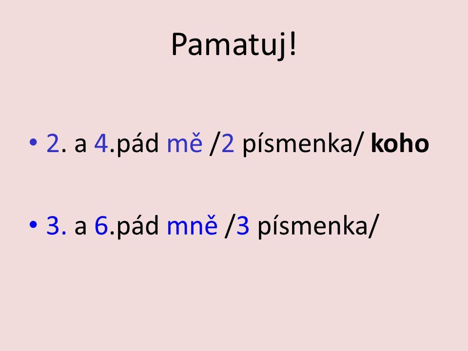 Pamatuj! 2. a 4.pád mě /2 písmenka/ koho 3. a 6.pád mně /3 písmenka/