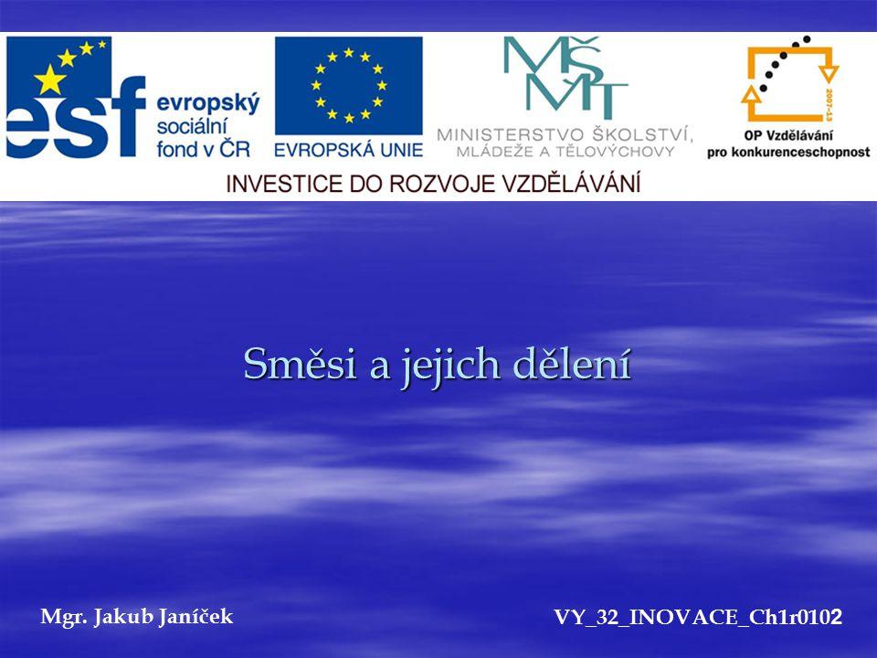 Směsi a jejich dělení Mgr. Jakub Janíček VY_32_INOVACE_Ch1r0102