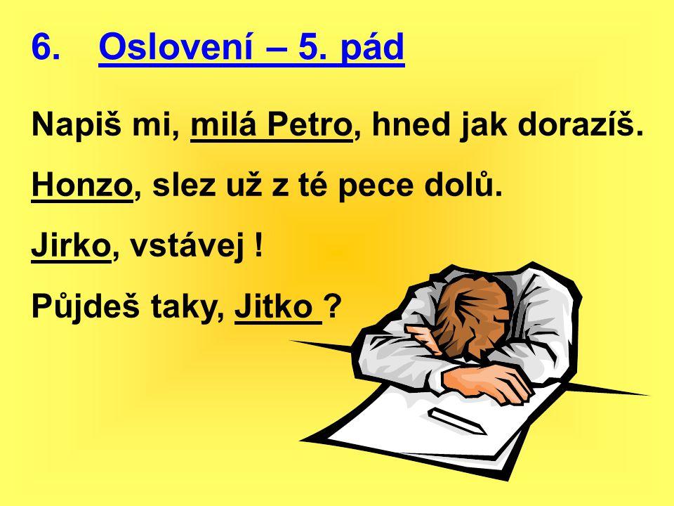 6. Oslovení – 5. pád Napiš mi, milá Petro, hned jak dorazíš.