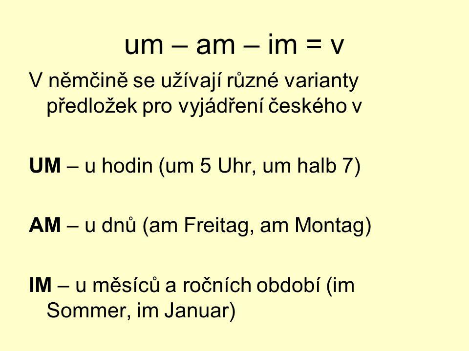 um – am – im = v V němčině se užívají různé varianty předložek pro vyjádření českého v. UM – u hodin (um 5 Uhr, um halb 7)