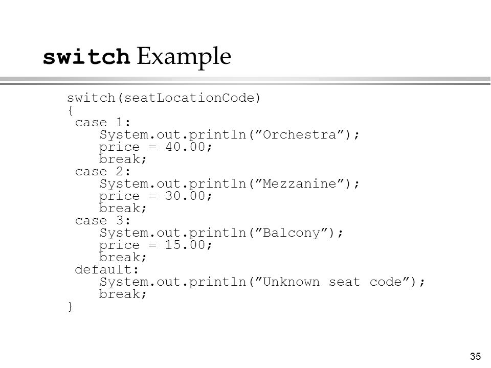 switch Example switch(seatLocationCode) { case 1: