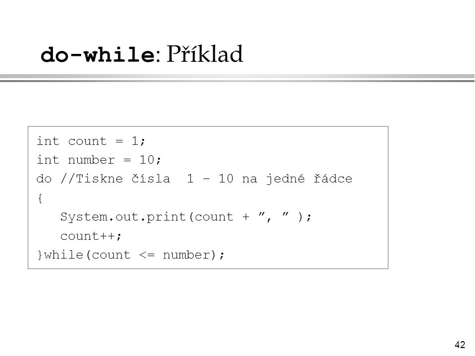 do-while: Příklad int count = 1; int number = 10;