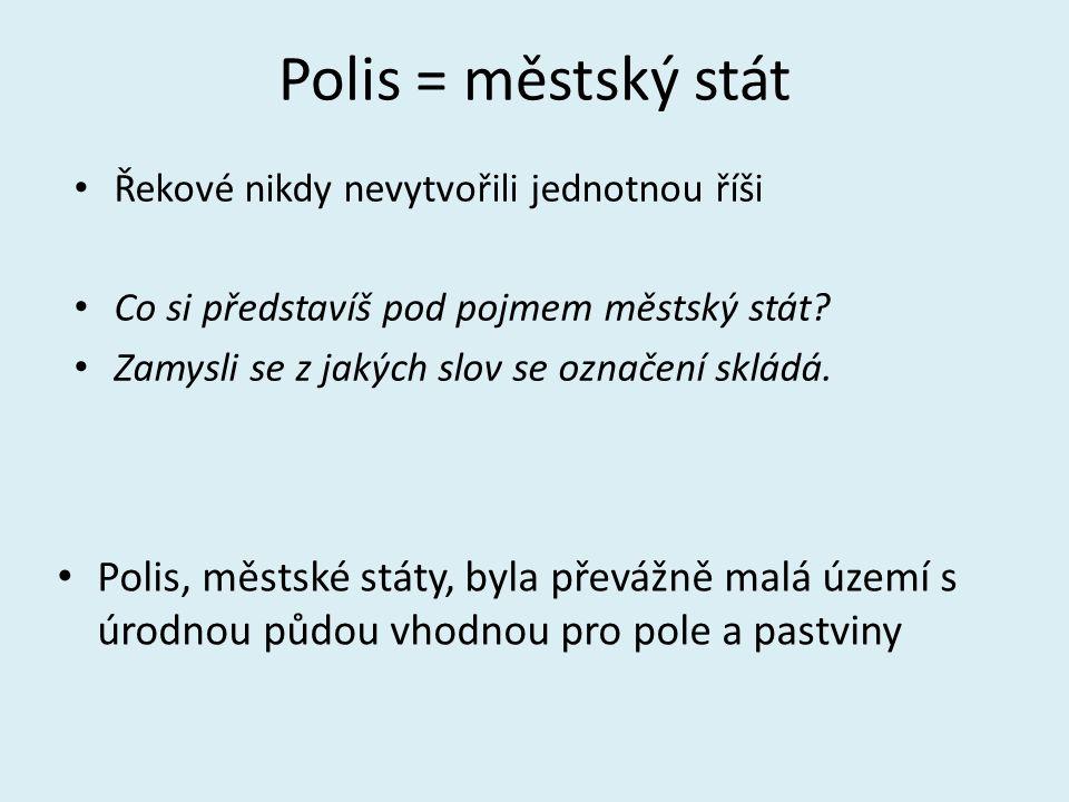 Polis = městský stát Řekové nikdy nevytvořili jednotnou říši. Co si představíš pod pojmem městský stát