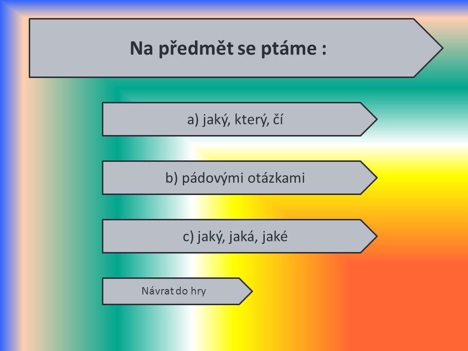 Na předmět se ptáme : a) jaký, který, čí b) pádovými otázkami