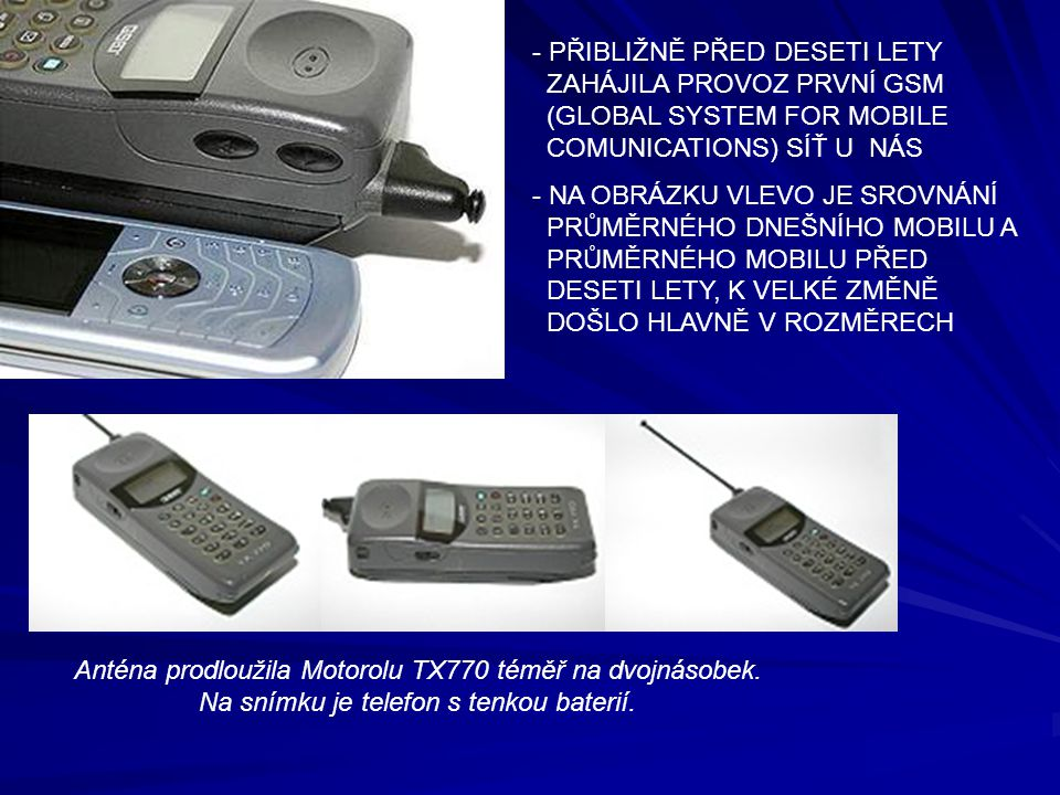 PŘIBLIŽNĚ PŘED DESETI LETY ZAHÁJILA PROVOZ PRVNÍ GSM (GLOBAL SYSTEM FOR MOBILE COMUNICATIONS) SÍŤ U NÁS