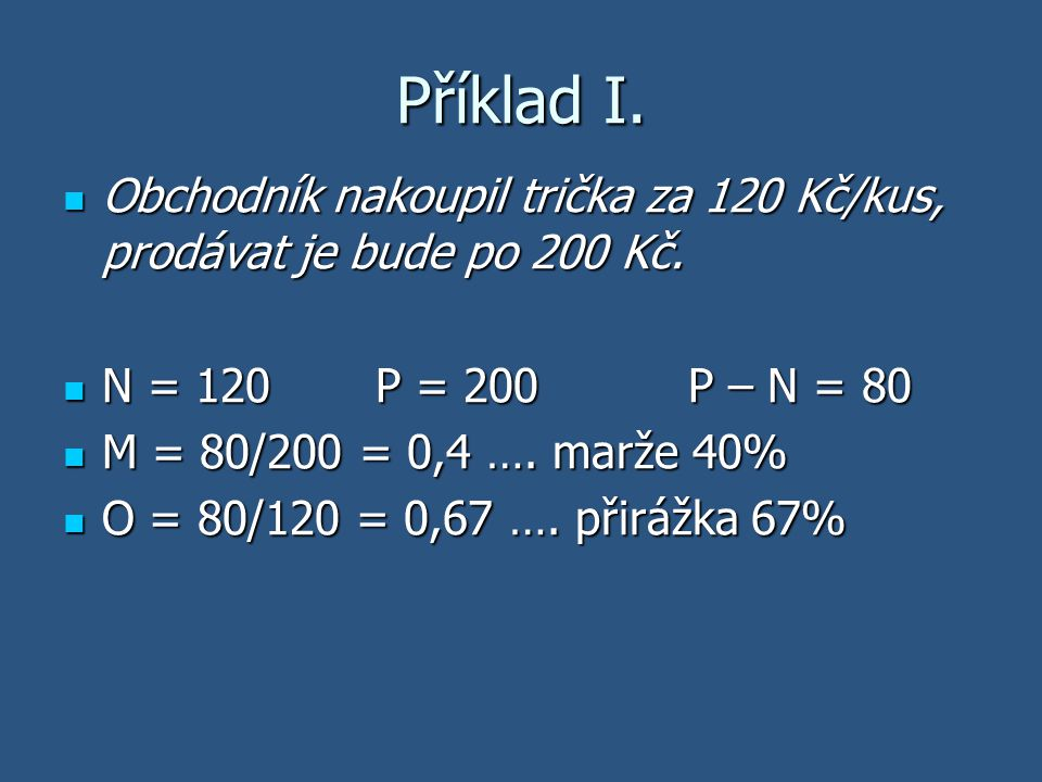 Příklad I. Obchodník nakoupil trička za 120 Kč/kus, prodávat je bude po 200 Kč. N = 120 P = 200 P – N = 80.
