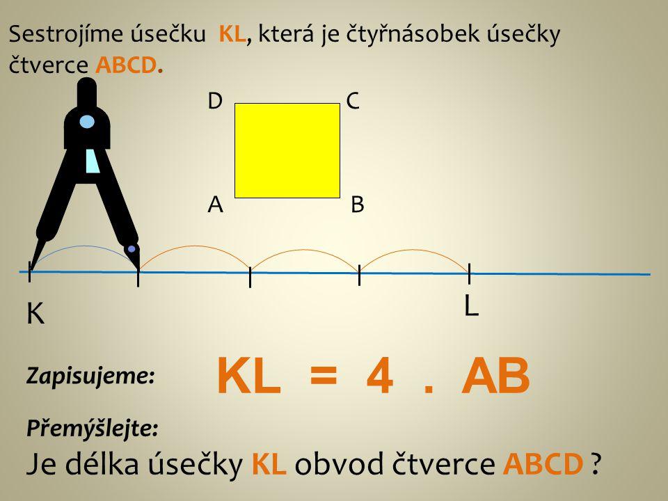 KL = 4 . AB L K Je délka úsečky KL obvod čtverce ABCD