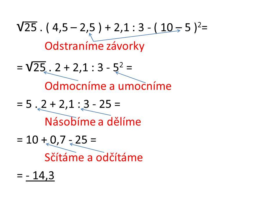 √25 . ( 4,5 – 2,5 ) + 2,1 : 3 - ( 10 – 5 )2= Odstraníme závorky