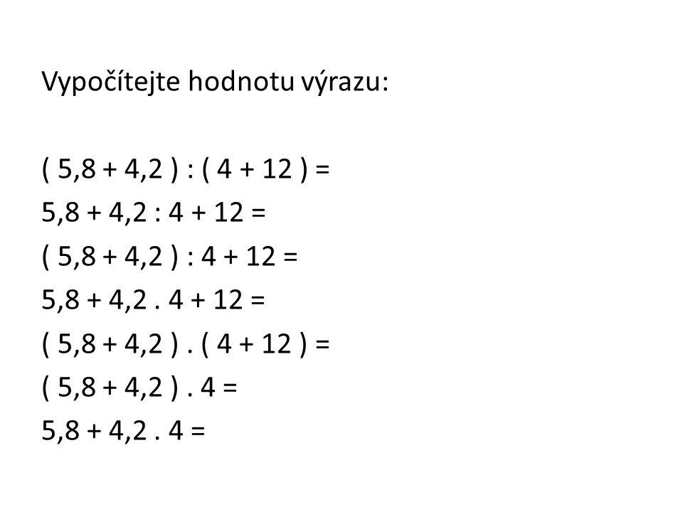 Vypočítejte hodnotu výrazu: ( 5,8 + 4,2 ) : ( 4 + 12 ) = 5,8 + 4,2 : 4 + 12 = ( 5,8 + 4,2 ) : 4 + 12 = 5,8 + 4,2 .