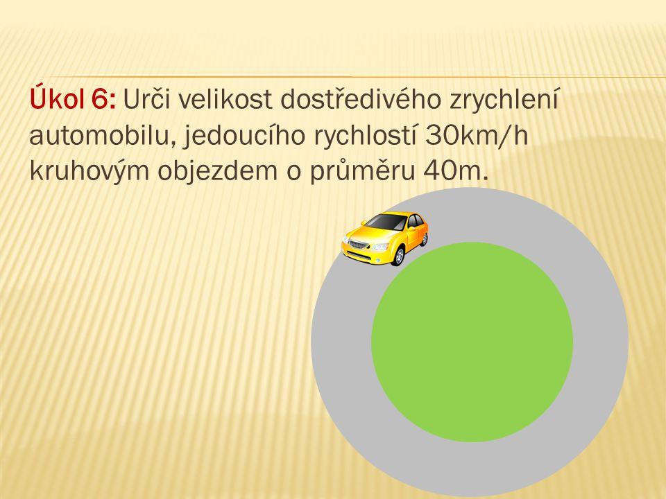 Úkol 6: Urči velikost dostředivého zrychlení automobilu, jedoucího rychlostí 30km/h kruhovým objezdem o průměru 40m.