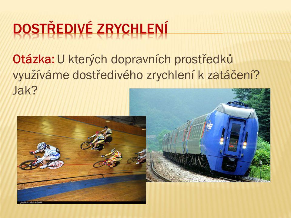 dostředivé zrychlení Otázka: U kterých dopravních prostředků využíváme dostředivého zrychlení k zatáčení.