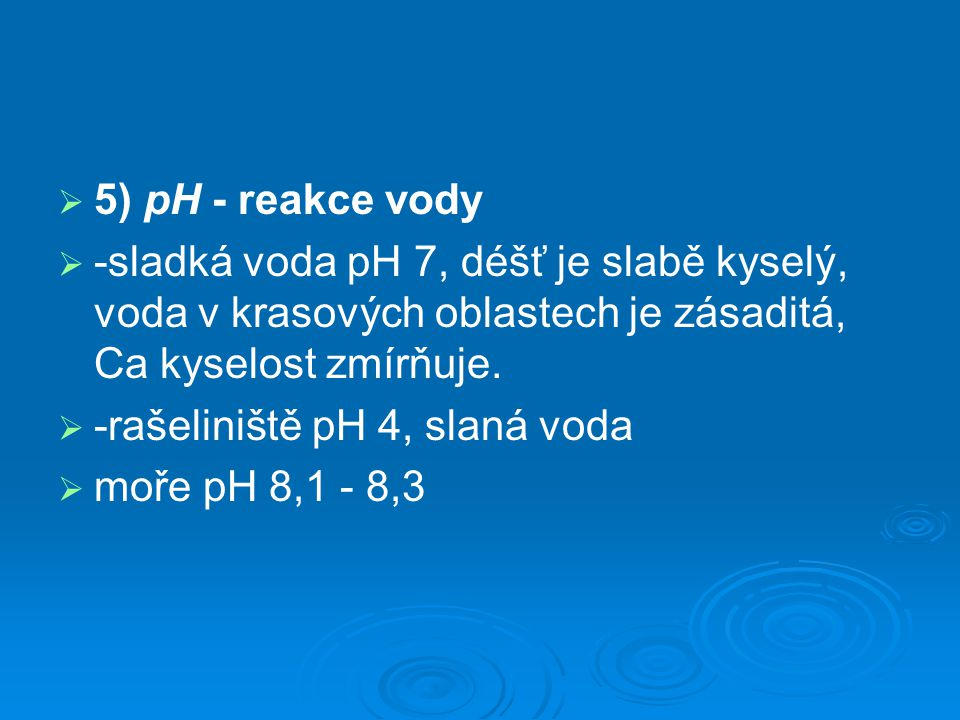 5) pH - reakce vody -sladká voda pH 7, déšť je slabě kyselý, voda v krasových oblastech je zásaditá, Ca kyselost zmírňuje.