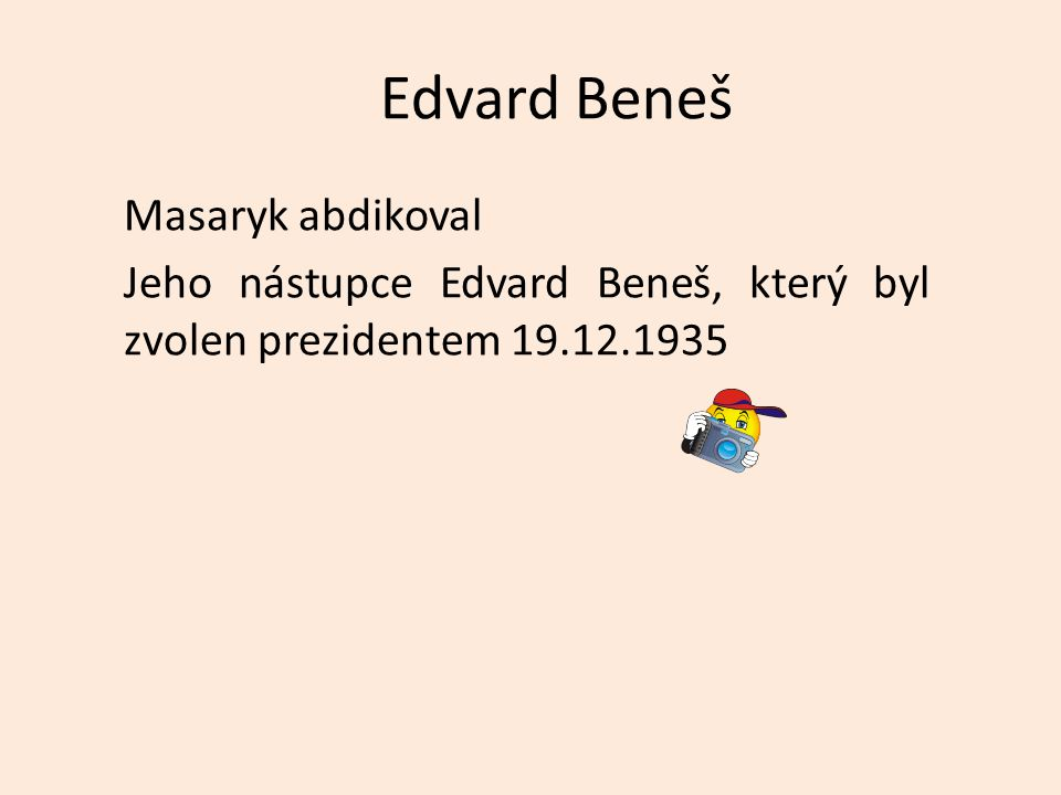 Edvard Beneš Masaryk abdikoval Jeho nástupce Edvard Beneš, který byl zvolen prezidentem 19.12.1935